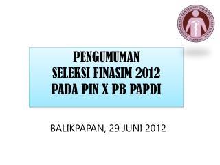 PENGUMUMAN  SELEKSI FINASIM 2012 PADA PIN X PB PAPDI