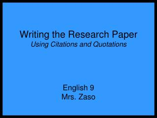 Writing the Research Paper Using Citations and Quotations English 9 Mrs. Zaso