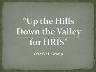 """Up the Hills  Down the Valley  for  HRIS """