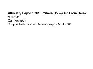 Altimetry Beyond 2010: Where Do We Go From Here? A sketch. Carl Wunsch