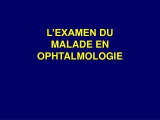 L'EXAMEN DU MALADE EN OPHTALMOLOGIE