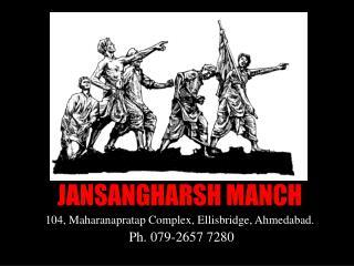 JANSANGHARSH MANCH 104, Maharanapratap Complex, Ellisbridge, Ahmedabad.  Ph. 079-2657 7280