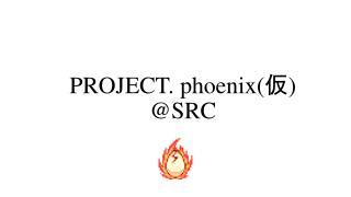 PROJECT. phoenix ( 仮 ) @SRC