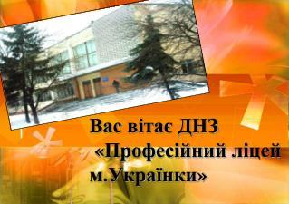 Вас  вітає  ДНЗ  « Професійний ліцей м.Українки »
