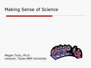 Making Sense of Science            Megan Tichy, Ph.D. Lecturer, Texas AM University