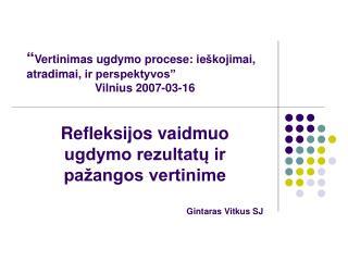 """"""" Vertinimas ugdymo procese: ie š kojimai, atradimai,  ir perspektyvos"""" Vilnius  2007-03-16"""