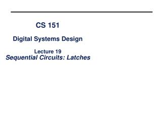 CS 151 Digital Systems Design Lecture 19 Sequential Circuits: Latches