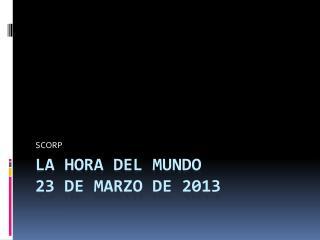 LA HORA DEL MUNDO 23 de marzo de 2013