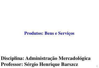 Disciplina: Administração Mercadológica Professor: Sérgio Henrique Barszcz