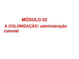 MÓDULO 02   A COLONIZAÇÃO: administração                colonial PROFESSOR IASBECK / COC UDIA