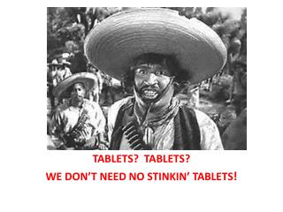 TABLETS?  TABLETS? WE DON'T NEED NO STINKIN' TABLETS !