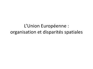 L'Union Européenne :  organisation et disparités spatiales
