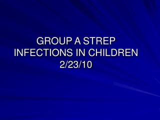 GROUP A STREP  INFECTIONS IN CHILDREN 2/23/10