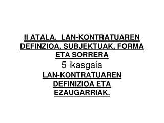 II ATALA.  LAN-KONTRATUAREN DEFINZIOA, SUBJEKTUAK, FORMA ETA SORRERA 5 ikasgaia