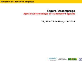 Seguro-Desemprego  Ações de Intermediação do Trabalhador Segurado 25, 26 e 27 de Março de 2014