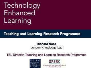 Richard Noss London Knowledge Lab TEL Director: Teaching and Learning Research Programme