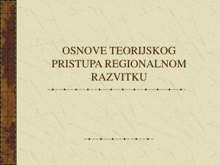 OSNOVE TEORIJSKOG PRISTUPA REGIONALNOM RAZVITKU
