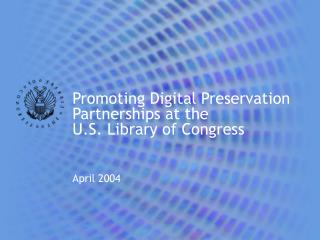 Promoting Digital Preservation Partnerships at the  U.S. Library of Congress April 2004