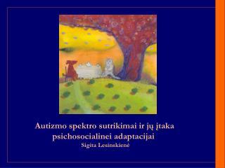 Autizmo spektro sutrikimai ir jų įtaka  psichosocialinei adaptacijai   Sigita Lesinskienė