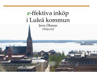 e -ffektiva inköp i Luleå kommun Jerry Öhman Inköpschef