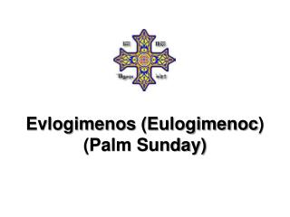 Evlogimenos  ( Eulogimenoc ) (Palm Sunday)