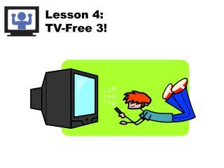 Lesson 4: TV-Free 3!