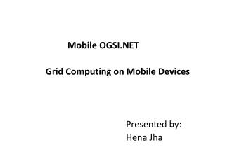 Mobile OGSI     Grid Computing on Mobile Devices          Presented by:       Hena Jha