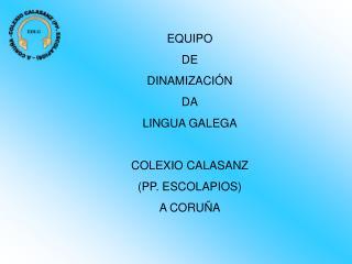 EQUIPO DE DINAMIZACIÓN DA LINGUA GALEGA COLEXIO CALASANZ (PP. ESCOLAPIOS) A CORUÑA