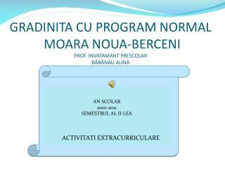 GRADINITA CU PROGRAM NORMAL  MOARA NOUA-BERCENI PROF. INVATAMANT PRESCOLAR B ĂBĂNĂU ALINA