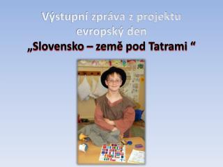 """Výstupní zpráva z  projektu evropský den  """" Slovensko – země pod Tatrami  """""""