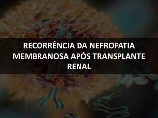 RECORRÊNCIA DA NEFROPATIA MEMBRANOSA APÓS TRANSPLANTE RENAL