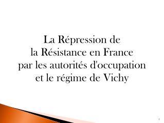La Répression de  la Résistance en France  par les autorités d'occupation  et le régime de Vichy