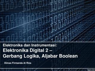 Elektronika  dan  Instrumentasi : Elektronika  Digital 2 –  Gerbang Logika ,  Aljabar Boolean