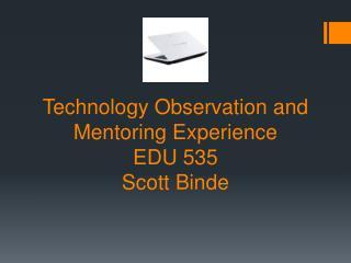 Technology Observation and Mentoring Experience EDU 535 Scott Binde