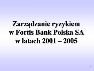 Zarządzanie ryzykiem  w Fortis Bank Polska SA  w latach 2001 – 2005