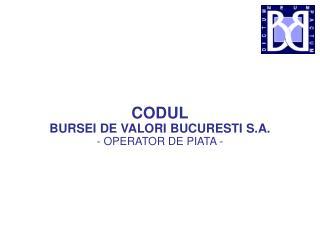CODUL BURSEI DE VALORI BUCURESTI S.A. - OPERATOR DE PIATA -