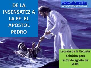 DE LA INSENSATEZ A LA FE: EL APOSTOL  PEDRO