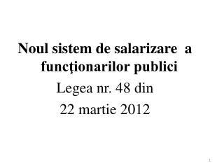 Noul sistem de salari z are   a funcţionarilor publici Legea nr. 48 din  22 martie 2012