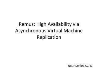 Remus : High Availability via Asynchronous Virtual Machine Replication