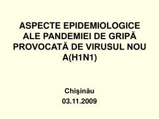 ASPECTE EPIDEMIOLOGICE ALE PANDEMIEI DE GRIPĂ PROVOCATĂ DE VIRUSUL NOU A(H1N1)