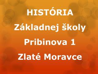 HISTÓRIA Základnej školy Pribinova 1  Zlaté Moravce
