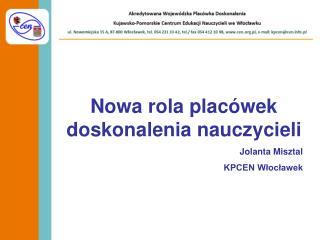 Nowa rola placówek doskonalenia nauczycieli Jolanta Misztal KPCEN Włocławek