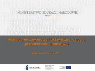 Kształcenie zawodowe i ustawiczne w nowej perspektywie finansowej Warszawa, 4 kwietnia 2013