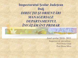Anul şcolar 2010- 2011 Inspectori de specialitate: Prof.Otilia Ghiţă  Prof.Diana Micu
