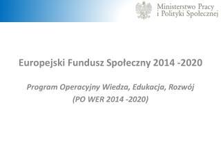 Europejski Fundusz Społeczny 2014 -2020 Program Operacyjny Wiedza, Edukacja, Rozwój