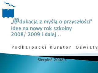 """"""" @ dukacja  z myślą o przyszłości"""" idee na nowy rok szkolny  2008/ 2009 i dalej…"""