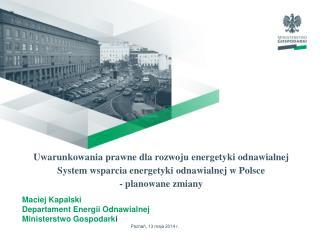 Maciej Kapalski Departament Energii Odnawialnej  Ministerstwo Gospodark i Poznań, 13 maja 2014 r.