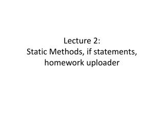 Lecture 2: Static Methods, if statements, homework uploader