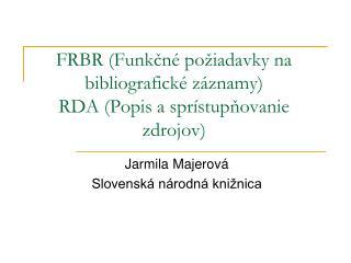 FRBR (Funkčné požiadavky na bibliografické záznamy) RDA (Popis a sprístupňovanie zdrojov)