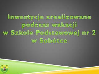 Inwestycje zrealizowane podczas wakacji  w Szkole Podstawowej nr 2  w Sob�tce